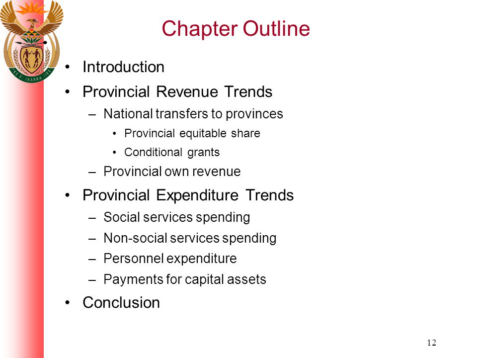 12 Chapter Outline Introduction Provincial Revenue Trends –National transfers to provinces Provincial equitable share Conditional grants –Provincial own revenue Provincial Expenditure Trends –Social services spending –Non-social services spending –Personnel expenditure –Payments for capital assets Conclusion