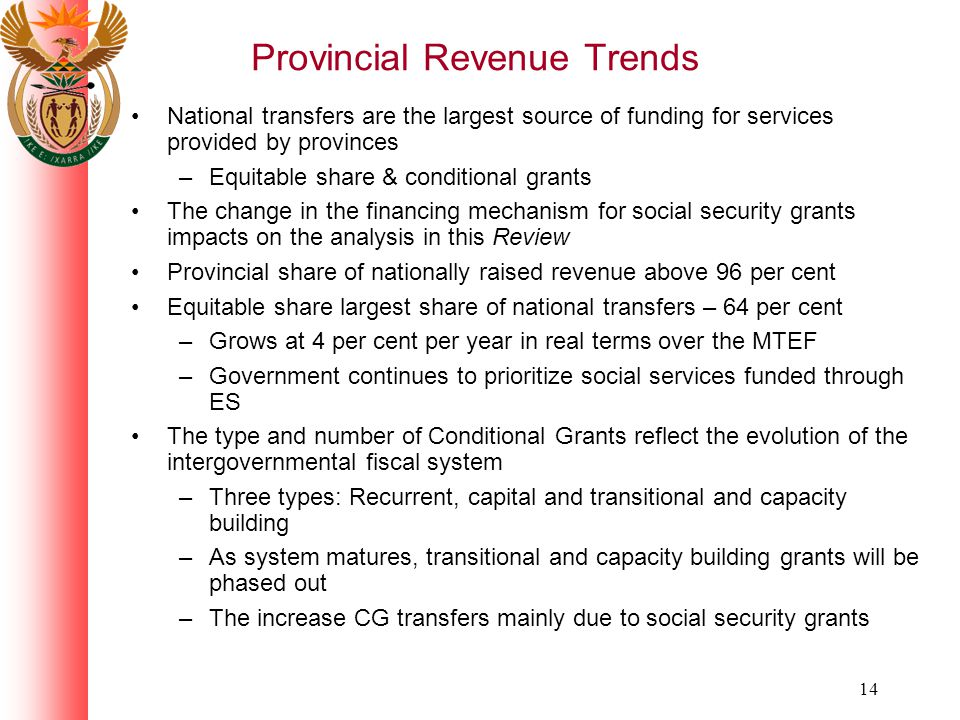 14 Provincial Revenue Trends National transfers are the largest source of funding for services provided by provinces –Equitable share & conditional grants The change in the financing mechanism for social security grants impacts on the analysis in this Review Provincial share of nationally raised revenue above 96 per cent Equitable share largest share of national transfers – 64 per cent –Grows at 4 per cent per year in real terms over the MTEF –Government continues to prioritize social services funded through ES The type and number of Conditional Grants reflect the evolution of the intergovernmental fiscal system –Three types: Recurrent, capital and transitional and capacity building –As system matures, transitional and capacity building grants will be phased out –The increase CG transfers mainly due to social security grants