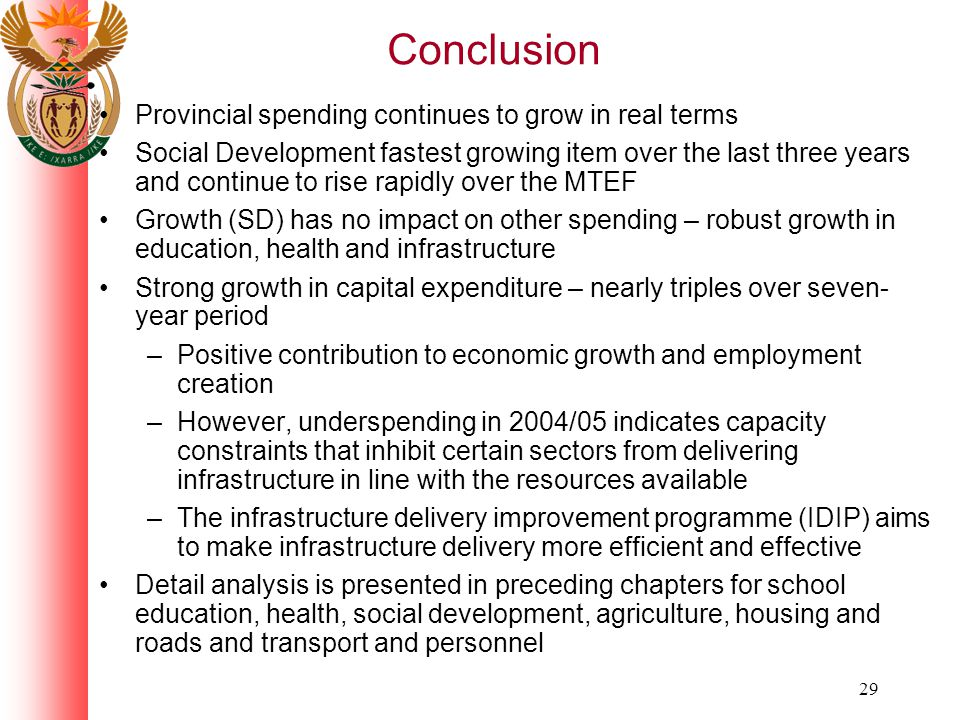 29 Conclusion Provincial spending continues to grow in real terms Social Development fastest growing item over the last three years and continue to rise rapidly over the MTEF Growth (SD) has no impact on other spending – robust growth in education, health and infrastructure Strong growth in capital expenditure – nearly triples over seven- year period –Positive contribution to economic growth and employment creation –However, underspending in 2004/05 indicates capacity constraints that inhibit certain sectors from delivering infrastructure in line with the resources available –The infrastructure delivery improvement programme (IDIP) aims to make infrastructure delivery more efficient and effective Detail analysis is presented in preceding chapters for school education, health, social development, agriculture, housing and roads and transport and personnel