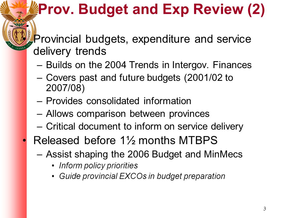 3 Prov. Budget and Exp Review (2) Provincial budgets, expenditure and service delivery trends –Builds on the 2004 Trends in Intergov. Finances –Covers