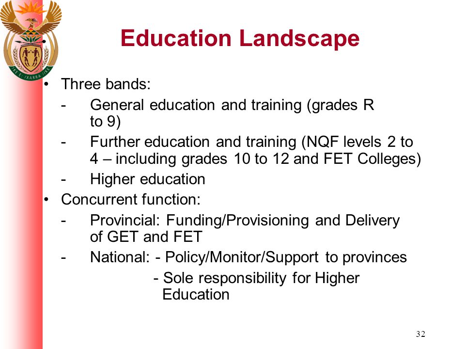 32 Education Landscape Three bands: -General education and training (grades R to 9) -Further education and training (NQF levels 2 to 4 – including grades 10 to 12 and FET Colleges) -Higher education Concurrent function: -Provincial: Funding/Provisioning and Delivery of GET and FET -National: - Policy/Monitor/Support to provinces - Sole responsibility for Higher Education