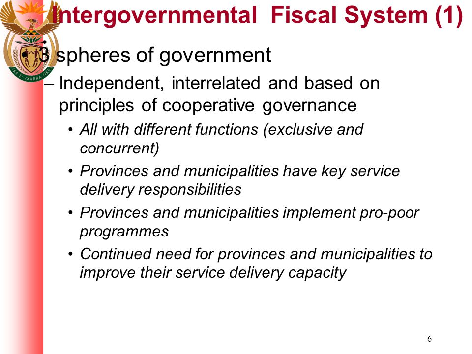 6 Intergovernmental Fiscal System (1) 3 spheres of government –Independent, interrelated and based on principles of cooperative governance All with different functions (exclusive and concurrent) Provinces and municipalities have key service delivery responsibilities Provinces and municipalities implement pro-poor programmes Continued need for provinces and municipalities to improve their service delivery capacity
