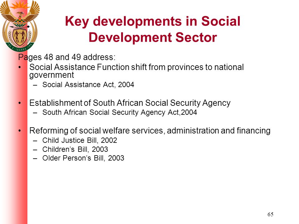 65 Key developments in Social Development Sector Pages 48 and 49 address: Social Assistance Function shift from provinces to national government –Social Assistance Act, 2004 Establishment of South African Social Security Agency –South African Social Security Agency Act,2004 Reforming of social welfare services, administration and financing –Child Justice Bill, 2002 –Childrens Bill, 2003 –Older Persons Bill, 2003