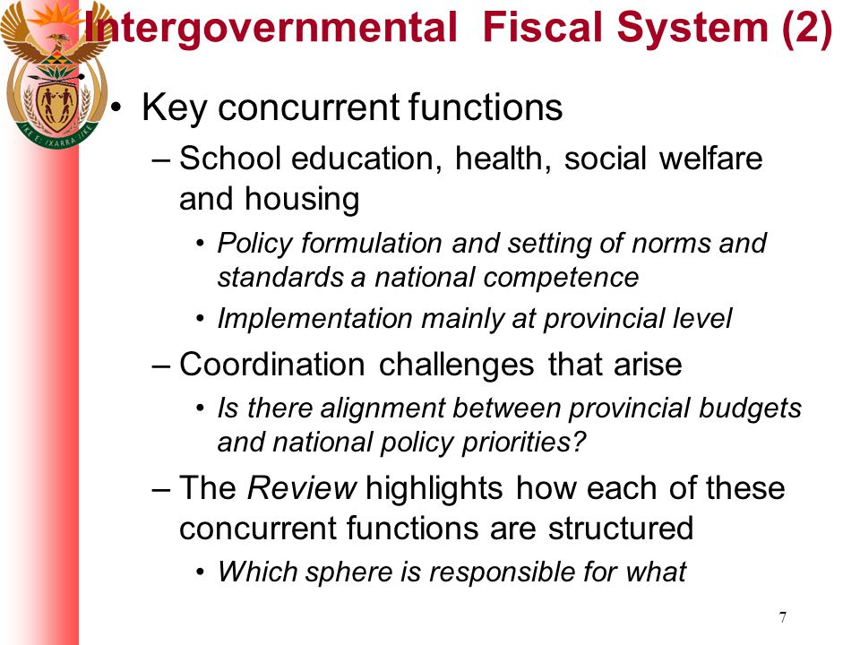 7 Intergovernmental Fiscal System (2) Key concurrent functions –School education, health, social welfare and housing Policy formulation and setting of norms and standards a national competence Implementation mainly at provincial level –Coordination challenges that arise Is there alignment between provincial budgets and national policy priorities.