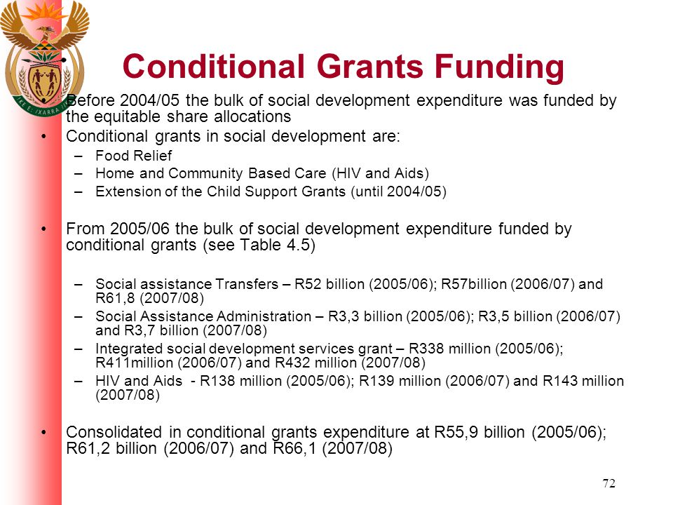 72 Conditional Grants Funding Before 2004/05 the bulk of social development expenditure was funded by the equitable share allocations Conditional grants in social development are: –Food Relief –Home and Community Based Care (HIV and Aids) –Extension of the Child Support Grants (until 2004/05) From 2005/06 the bulk of social development expenditure funded by conditional grants (see Table 4.5) –Social assistance Transfers – R52 billion (2005/06); R57billion (2006/07) and R61,8 (2007/08) –Social Assistance Administration – R3,3 billion (2005/06); R3,5 billion (2006/07) and R3,7 billion (2007/08) –Integrated social development services grant – R338 million (2005/06); R411million (2006/07) and R432 million (2007/08) –HIV and Aids - R138 million (2005/06); R139 million (2006/07) and R143 million (2007/08) Consolidated in conditional grants expenditure at R55,9 billion (2005/06); R61,2 billion (2006/07) and R66,1 (2007/08)