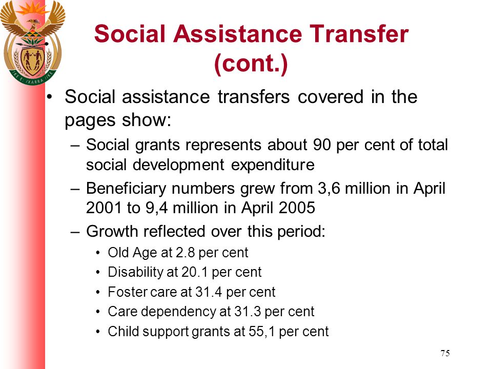 75 Social Assistance Transfer (cont.) Social assistance transfers covered in the pages show: –Social grants represents about 90 per cent of total social development expenditure –Beneficiary numbers grew from 3,6 million in April 2001 to 9,4 million in April 2005 –Growth reflected over this period: Old Age at 2.8 per cent Disability at 20.1 per cent Foster care at 31.4 per cent Care dependency at 31.3 per cent Child support grants at 55,1 per cent