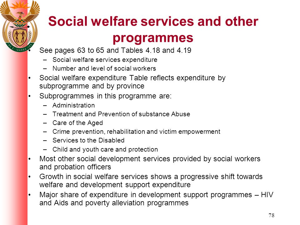 78 Social welfare services and other programmes See pages 63 to 65 and Tables 4.18 and 4.19 –Social welfare services expenditure –Number and level of social workers Social welfare expenditure Table reflects expenditure by subprogramme and by province Subprogrammes in this programme are: –Administration –Treatment and Prevention of substance Abuse –Care of the Aged –Crime prevention, rehabilitation and victim empowerment –Services to the Disabled –Child and youth care and protection Most other social development services provided by social workers and probation officers Growth in social welfare services shows a progressive shift towards welfare and development support expenditure Major share of expenditure in development support programmes – HIV and Aids and poverty alleviation programmes