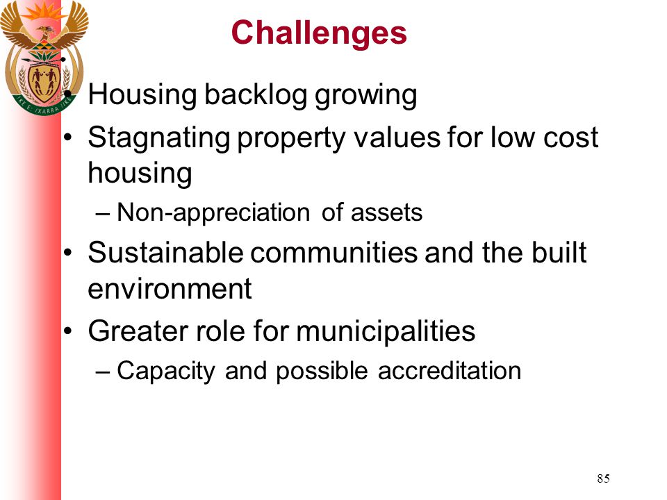 85 Challenges Housing backlog growing Stagnating property values for low cost housing –Non-appreciation of assets Sustainable communities and the built environment Greater role for municipalities –Capacity and possible accreditation