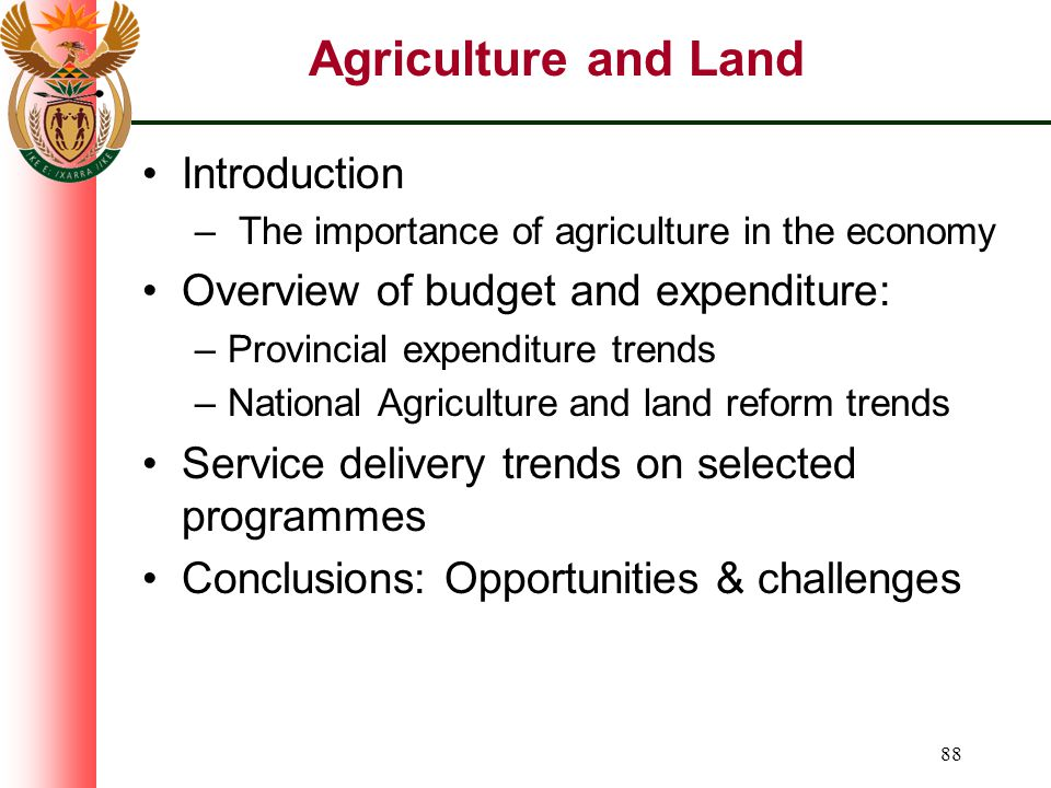 88 Agriculture and Land Introduction – The importance of agriculture in the economy Overview of budget and expenditure: –Provincial expenditure trends –National Agriculture and land reform trends Service delivery trends on selected programmes Conclusions: Opportunities & challenges