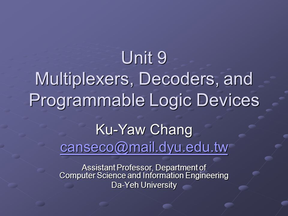 Unit 9 Multiplexers, Decoders, and Programmable Logic Devices Ku-Yaw Chang canseco@mail.dyu.edu.tw Assistant Professor, Department of Computer Science and Information Engineering Da-Yeh University