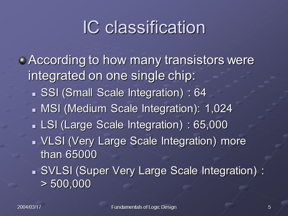 52004/03/17Fundamentals of Logic Design IC classification According to how many transistors were integrated on one single chip: SSI (Small Scale Integration) : 64 SSI (Small Scale Integration) : 64 MSI (Medium Scale Integration): 1,024 MSI (Medium Scale Integration): 1,024 LSI (Large Scale Integration) : 65,000 LSI (Large Scale Integration) : 65,000 VLSI (Very Large Scale Integration) more than 65000 VLSI (Very Large Scale Integration) more than 65000 SVLSI (Super Very Large Scale Integration) : > 500,000 SVLSI (Super Very Large Scale Integration) : > 500,000
