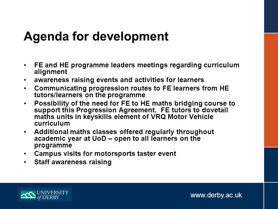 www.derby.ac.uk Agenda for development FE and HE programme leaders meetings regarding curriculum alignment awareness raising events and activities for learners Communicating progression routes to FE learners from HE tutors/learners on the programme Possibility of the need for FE to HE maths bridging course to support this Progression Agreement.
