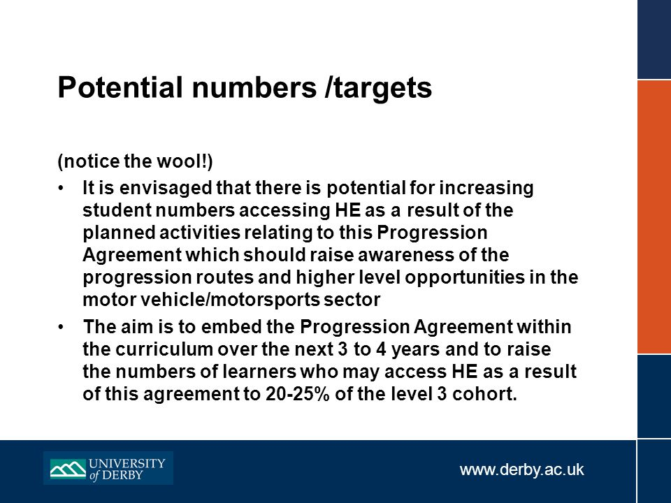 www.derby.ac.uk Potential numbers /targets (notice the wool!) It is envisaged that there is potential for increasing student numbers accessing HE as a result of the planned activities relating to this Progression Agreement which should raise awareness of the progression routes and higher level opportunities in the motor vehicle/motorsports sector The aim is to embed the Progression Agreement within the curriculum over the next 3 to 4 years and to raise the numbers of learners who may access HE as a result of this agreement to 20-25% of the level 3 cohort.