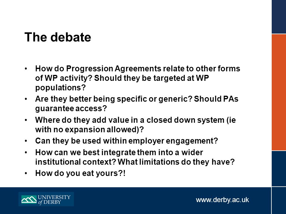 www.derby.ac.uk The debate How do Progression Agreements relate to other forms of WP activity.