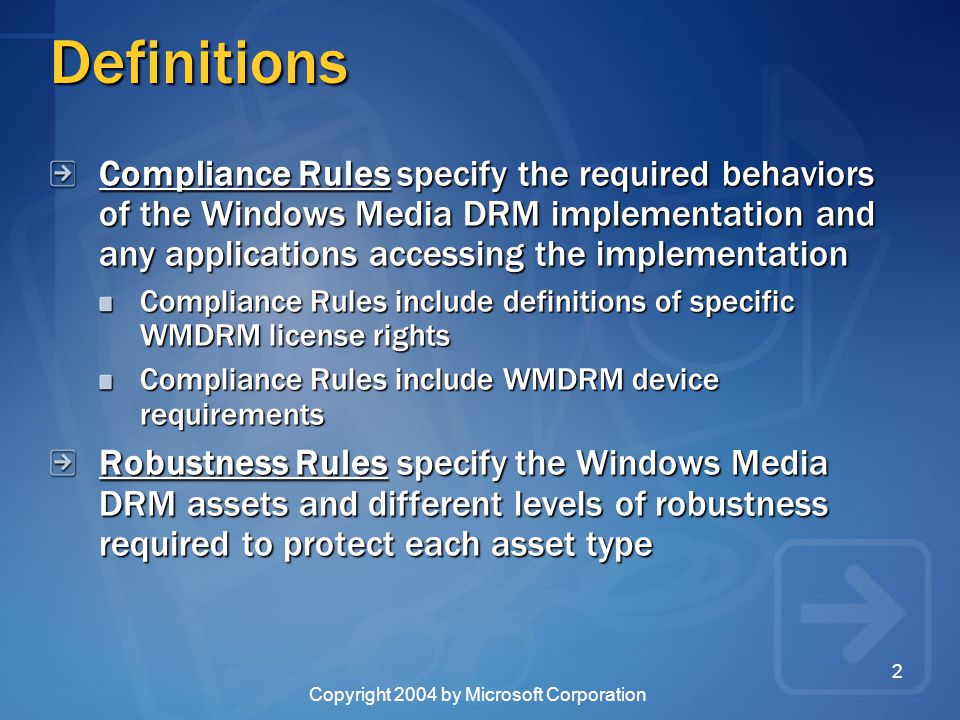 Copyright 2004 by Microsoft Corporation 2 Definitions Compliance Rules specify the required behaviors of the Windows Media DRM implementation and any applications accessing the implementation Compliance Rules include definitions of specific WMDRM license rights Compliance Rules include WMDRM device requirements Robustness Rules specify the Windows Media DRM assets and different levels of robustness required to protect each asset type