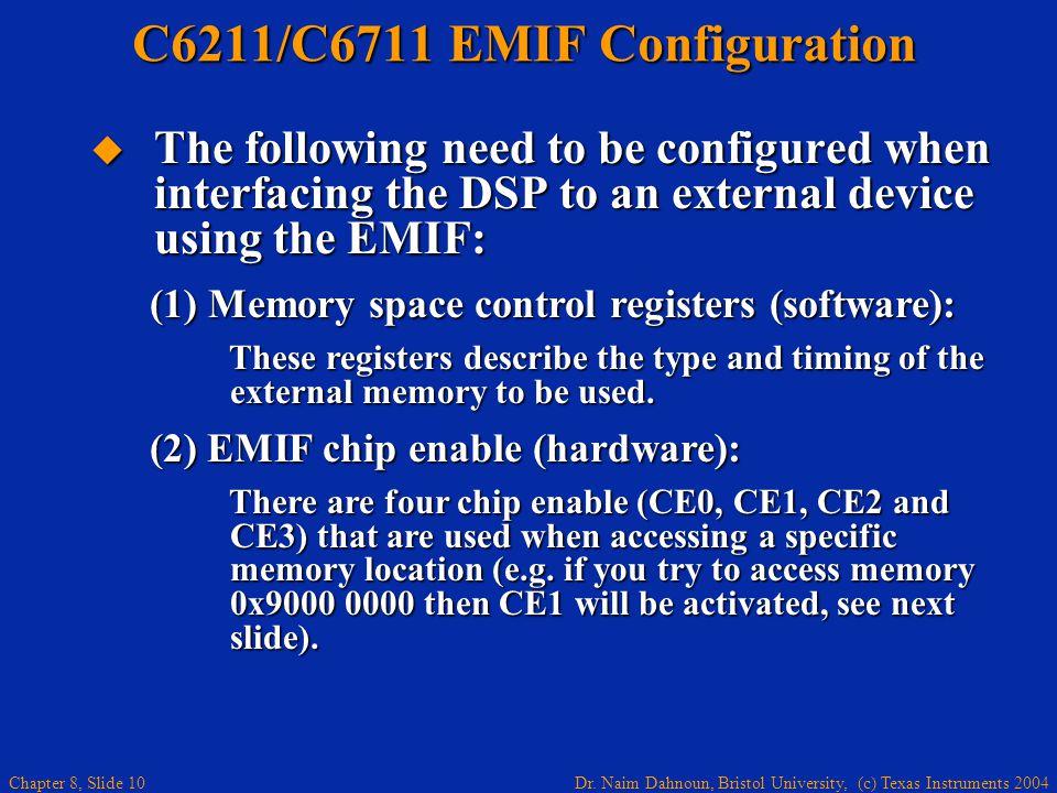 Dr. Naim Dahnoun, Bristol University, (c) Texas Instruments 2004 Chapter 8, Slide 10 C6211/C6711 EMIF Configuration The following need to be configure