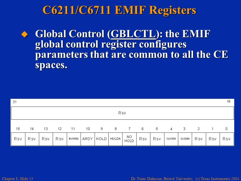 Dr. Naim Dahnoun, Bristol University, (c) Texas Instruments 2004 Chapter 8, Slide 13 C6211/C6711 EMIF Registers Global Control (GBLCTL): the EMIF glob