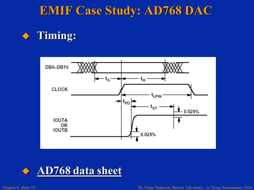 Dr. Naim Dahnoun, Bristol University, (c) Texas Instruments 2004 Chapter 8, Slide 18 EMIF Case Study: AD768 DAC Timing: Timing: AD768 data sheet AD768