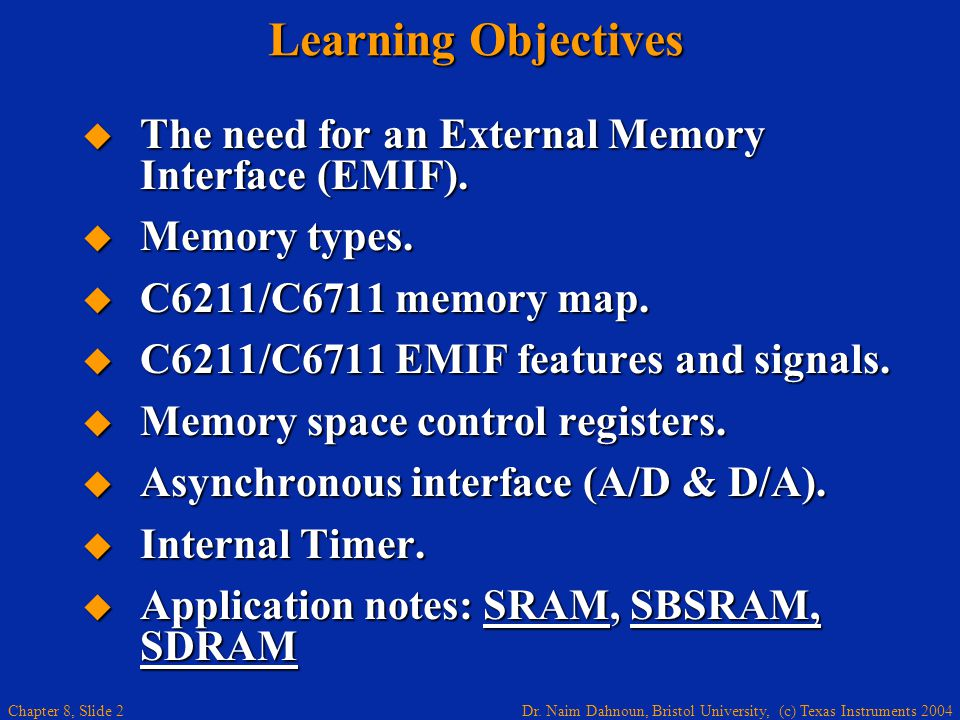 Dr. Naim Dahnoun, Bristol University, (c) Texas Instruments 2004 Chapter 8, Slide 2 Learning Objectives The need for an External Memory Interface (EMI