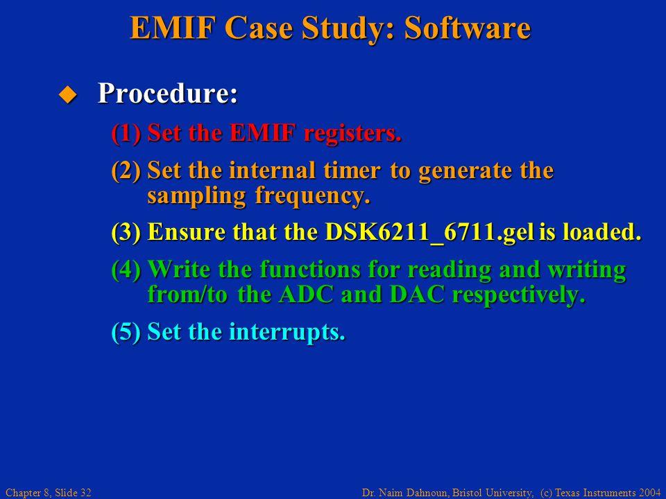 Dr. Naim Dahnoun, Bristol University, (c) Texas Instruments 2004 Chapter 8, Slide 32 EMIF Case Study: Software Procedure: Procedure: (1)Set the EMIF r