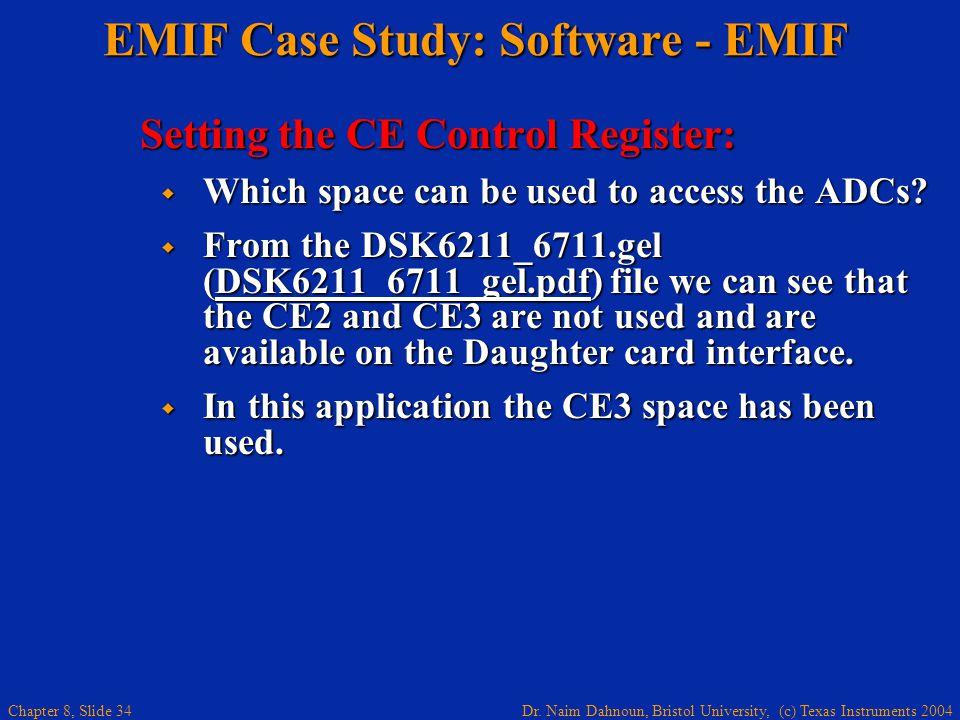 Dr. Naim Dahnoun, Bristol University, (c) Texas Instruments 2004 Chapter 8, Slide 34 EMIF Case Study: Software - EMIF Setting the CE Control Register: