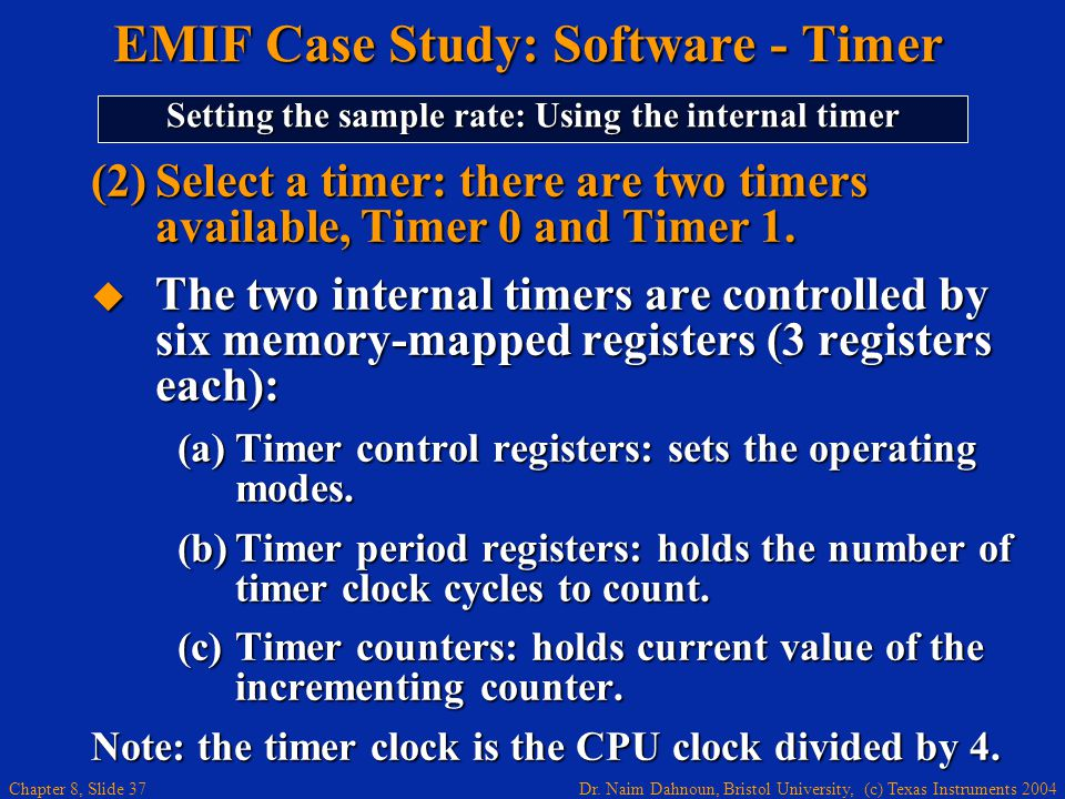 Dr. Naim Dahnoun, Bristol University, (c) Texas Instruments 2004 Chapter 8, Slide 37 (2)Select a timer: there are two timers available, Timer 0 and Ti