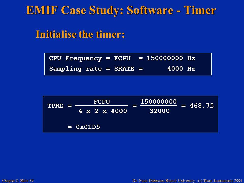 Dr. Naim Dahnoun, Bristol University, (c) Texas Instruments 2004 Chapter 8, Slide 39 FCPU Initialise the timer: EMIF Case Study: Software - Timer CPU