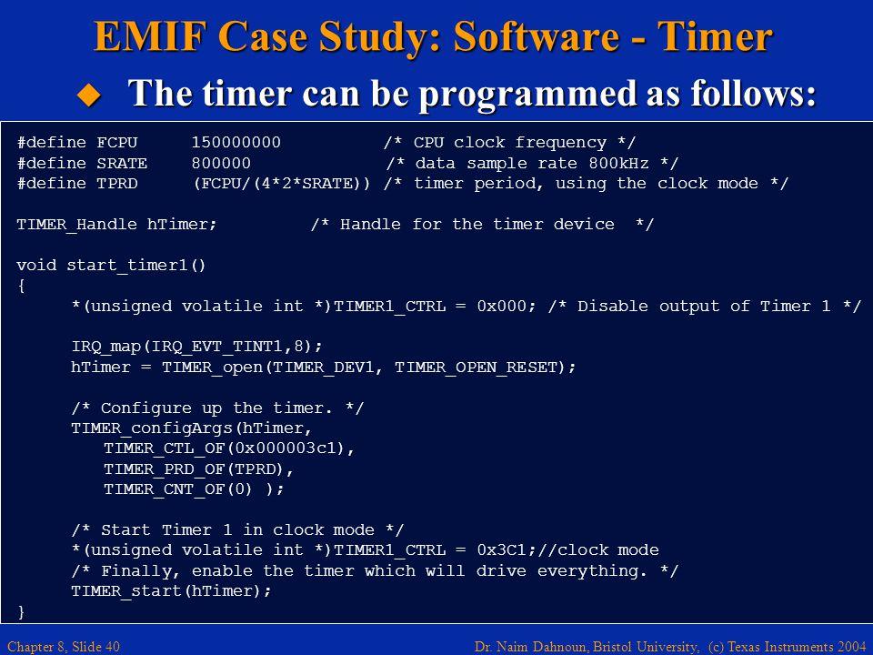 Dr. Naim Dahnoun, Bristol University, (c) Texas Instruments 2004 Chapter 8, Slide 40 #define FCPU 150000000 /* CPU clock frequency */ #define SRATE 80