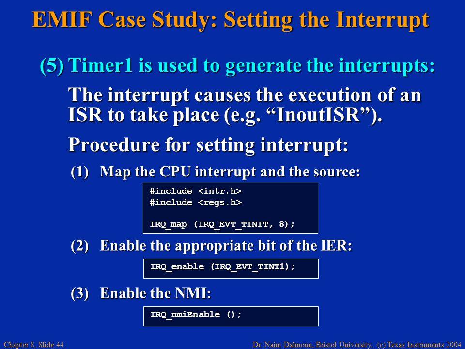 Dr. Naim Dahnoun, Bristol University, (c) Texas Instruments 2004 Chapter 8, Slide 44 IRQ_nmiEnable (); EMIF Case Study: Setting the Interrupt (5)Timer