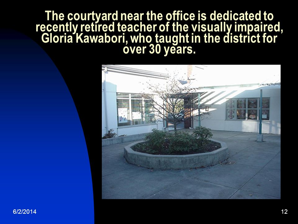 6/2/201412 The courtyard near the office is dedicated to recently retired teacher of the visually impaired, Gloria Kawabori, who taught in the district for over 30 years.