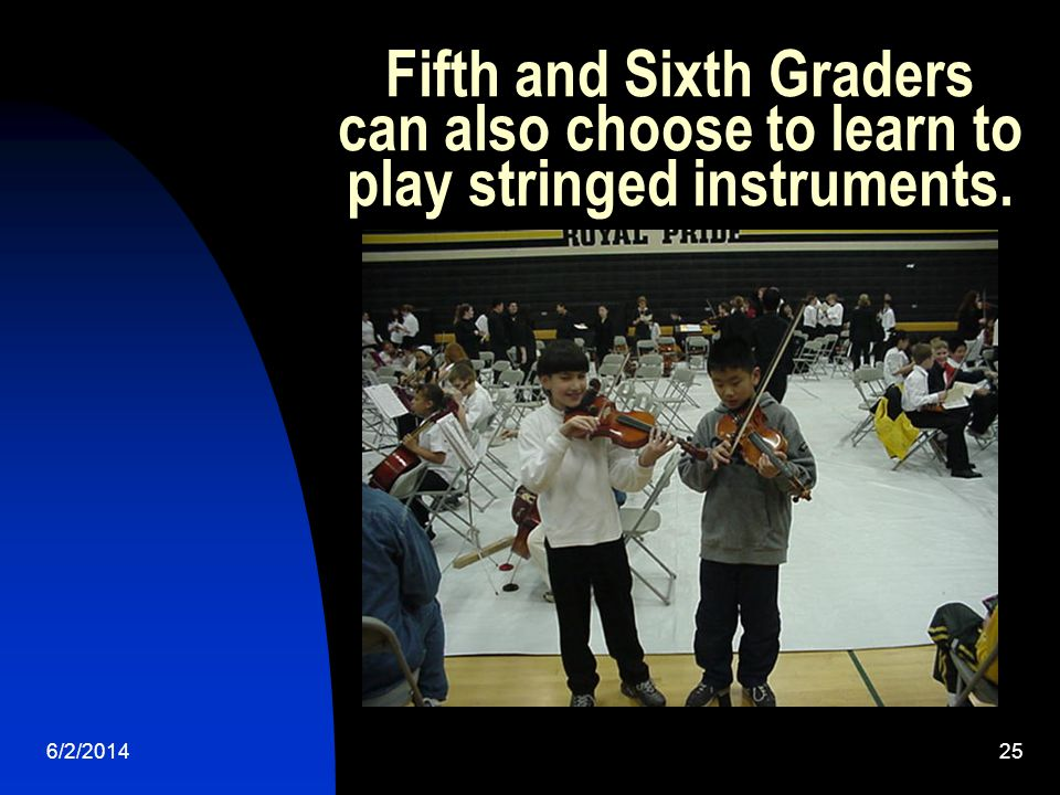 6/2/201425 Fifth and Sixth Graders can also choose to learn to play stringed instruments.