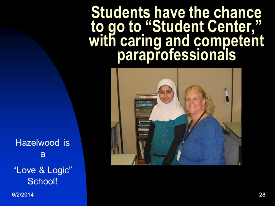 6/2/ Students have the chance to go to Student Center, with caring and competent paraprofessionals Hazelwood is a Love & Logic School!