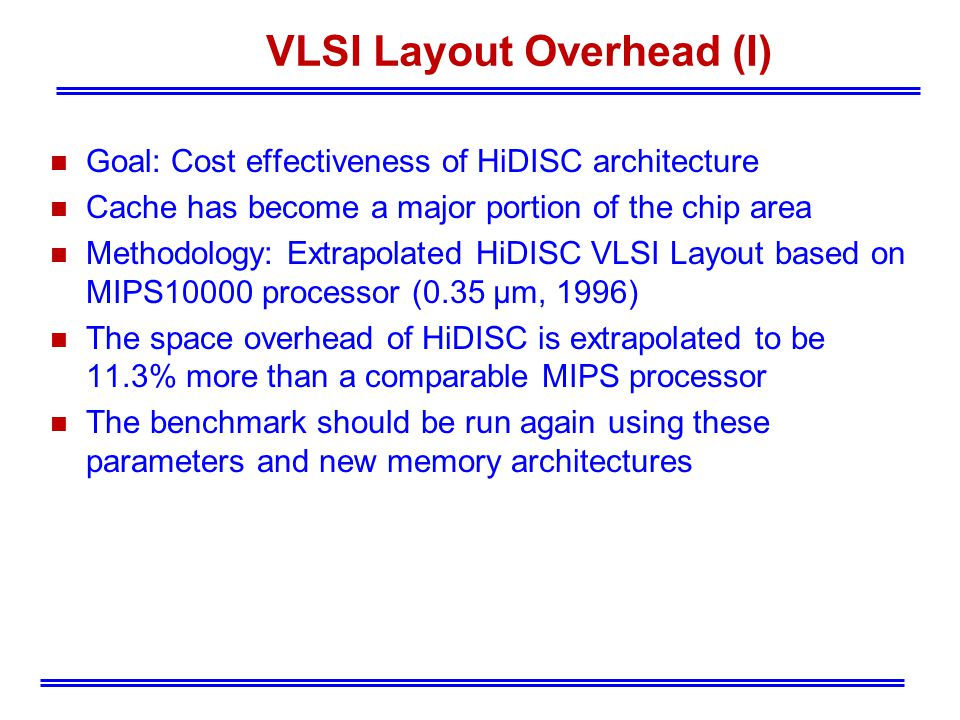 VLSI Layout Overhead (I) n Goal: Cost effectiveness of HiDISC architecture n Cache has become a major portion of the chip area n Methodology: Extrapolated HiDISC VLSI Layout based on MIPS10000 processor (0.35 μm, 1996) n The space overhead of HiDISC is extrapolated to be 11.3% more than a comparable MIPS processor n The benchmark should be run again using these parameters and new memory architectures