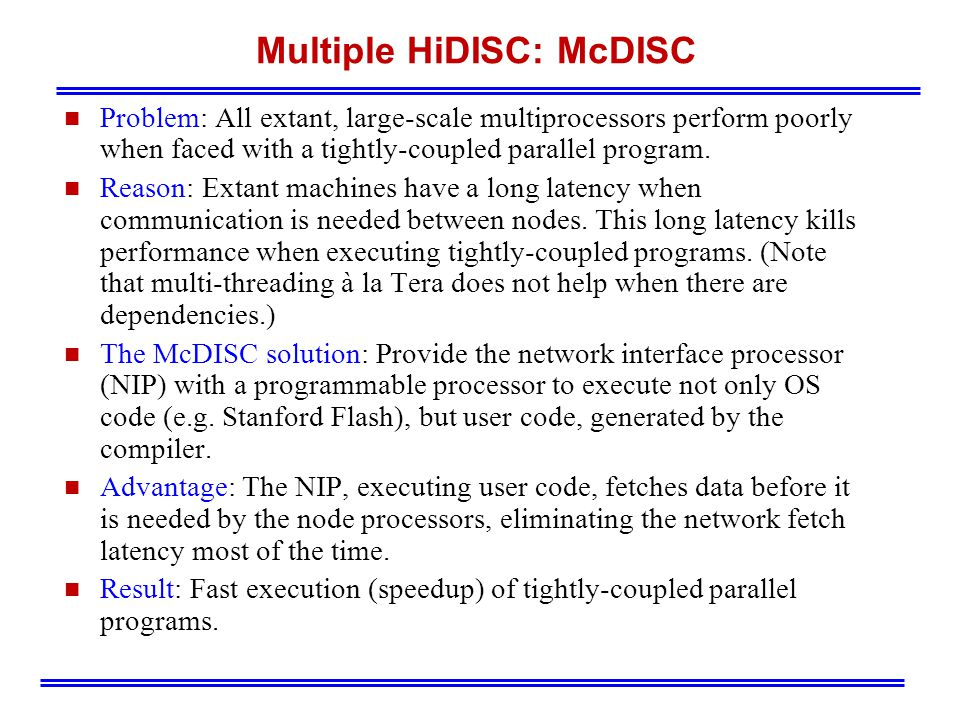 Multiple HiDISC: McDISC n Problem: All extant, large-scale multiprocessors perform poorly when faced with a tightly-coupled parallel program.