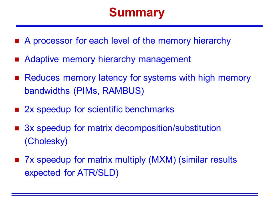 Summary n A processor for each level of the memory hierarchy n Adaptive memory hierarchy management n Reduces memory latency for systems with high memory bandwidths (PIMs, RAMBUS) n 2x speedup for scientific benchmarks n 3x speedup for matrix decomposition/substitution (Cholesky) n 7x speedup for matrix multiply (MXM) (similar results expected for ATR/SLD)