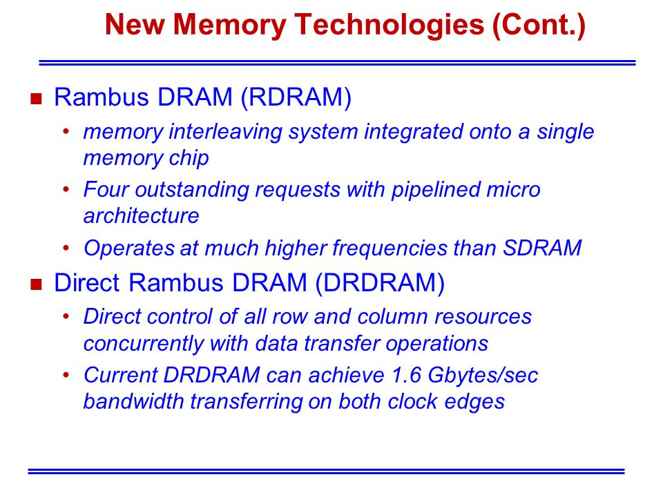 New Memory Technologies (Cont.) n Rambus DRAM (RDRAM) memory interleaving system integrated onto a single memory chip Four outstanding requests with pipelined micro architecture Operates at much higher frequencies than SDRAM n Direct Rambus DRAM (DRDRAM) Direct control of all row and column resources concurrently with data transfer operations Current DRDRAM can achieve 1.6 Gbytes/sec bandwidth transferring on both clock edges