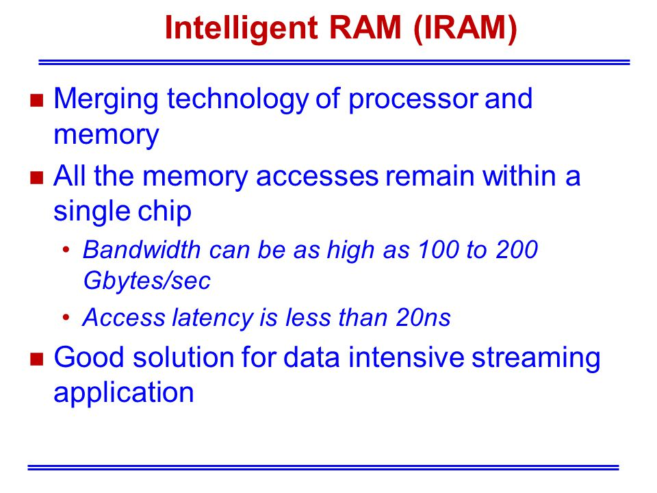 Intelligent RAM (IRAM) n Merging technology of processor and memory n All the memory accesses remain within a single chip Bandwidth can be as high as 100 to 200 Gbytes/sec Access latency is less than 20ns n Good solution for data intensive streaming application