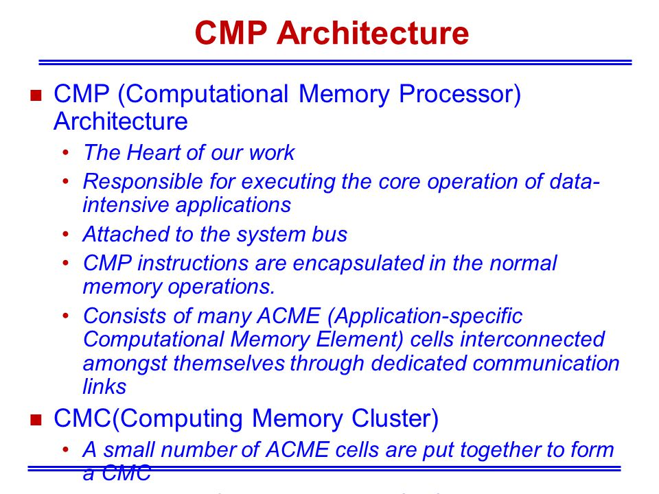 CMP Architecture n CMP (Computational Memory Processor) Architecture The Heart of our work Responsible for executing the core operation of data- intensive applications Attached to the system bus CMP instructions are encapsulated in the normal memory operations.