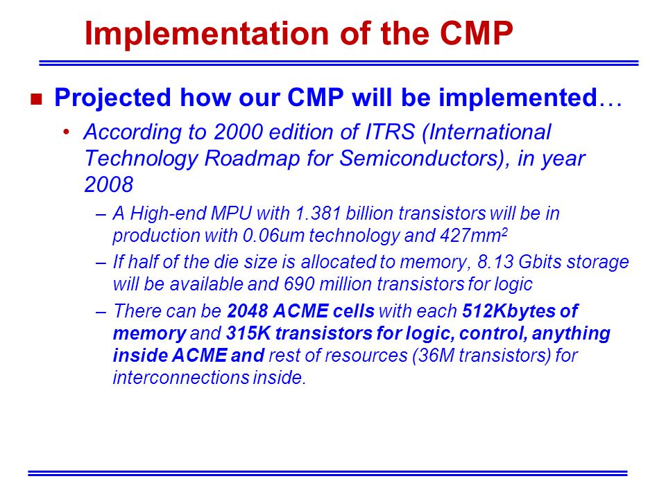 Implementation of the CMP n Projected how our CMP will be implemented… According to 2000 edition of ITRS (International Technology Roadmap for Semiconductors), in year 2008 –A High-end MPU with 1.381 billion transistors will be in production with 0.06um technology and 427mm 2 –If half of the die size is allocated to memory, 8.13 Gbits storage will be available and 690 million transistors for logic –There can be 2048 ACME cells with each 512Kbytes of memory and 315K transistors for logic, control, anything inside ACME and rest of resources (36M transistors) for interconnections inside.