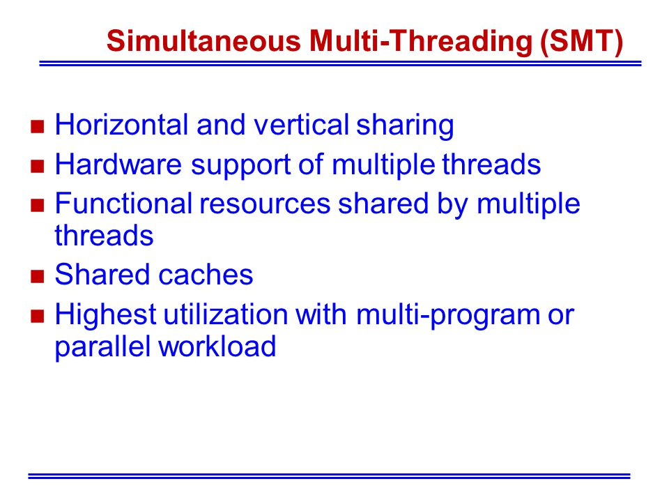 Simultaneous Multi-Threading (SMT) Horizontal and vertical sharing Hardware support of multiple threads Functional resources shared by multiple threads Shared caches Highest utilization with multi-program or parallel workload