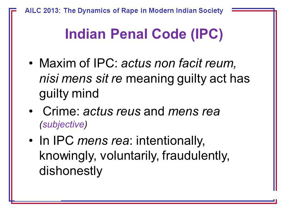 ECE 8443 – Pattern Recognition AILC 2013: The Dynamics of Rape in Modern Indian Society Indian Penal Code (IPC) Maxim of IPC: actus non facit reum, nisi mens sit re meaning guilty act has guilty mind Crime: actus reus and mens rea (subjective) In IPC mens rea: intentionally, knowingly, voluntarily, fraudulently, dishonestly