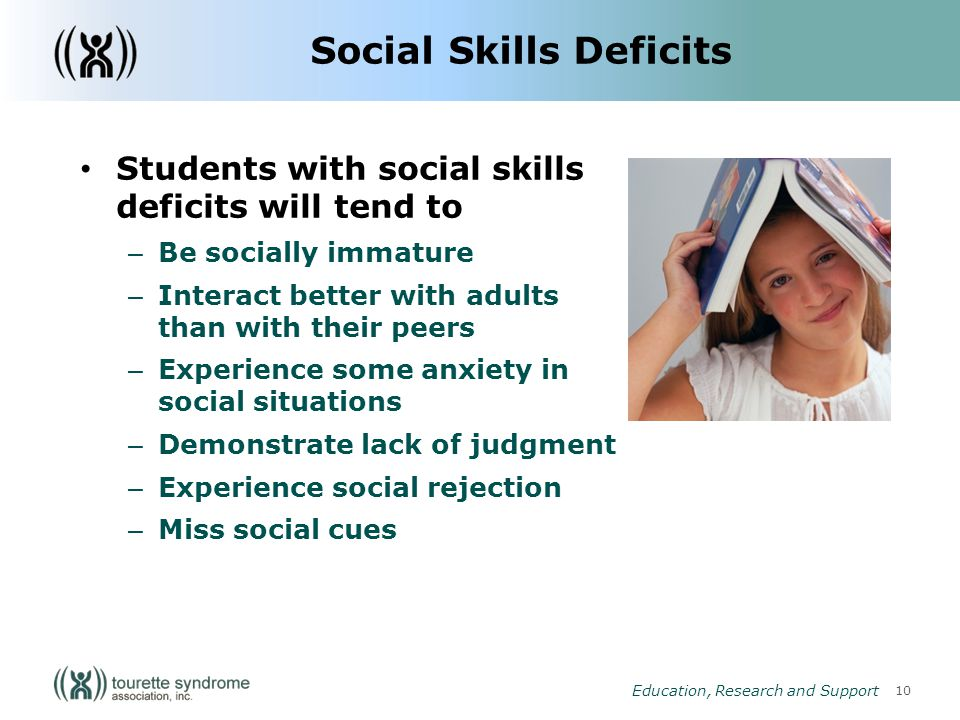 10 Education, Research and Support Social Skills Deficits Students with social skills deficits will tend to – Be socially immature – Interact better with adults than with their peers – Experience some anxiety in social situations – Demonstrate lack of judgment – Experience social rejection – Miss social cues