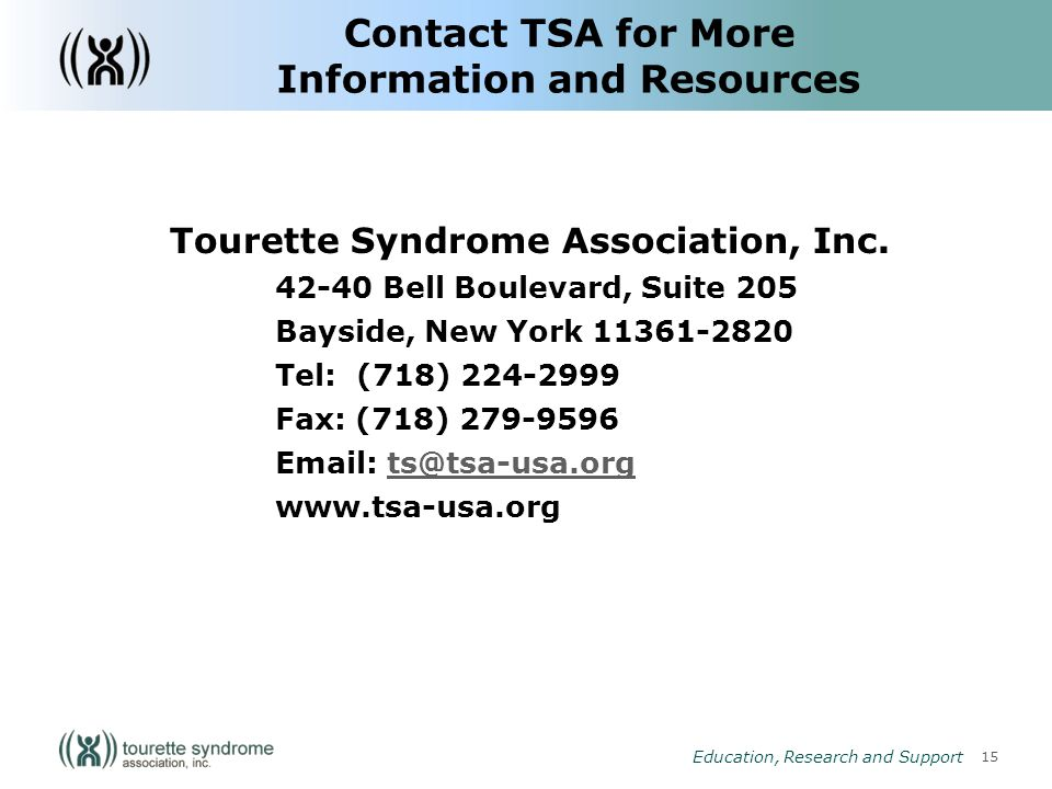 15 Education, Research and Support Contact TSA for More Information and Resources Tourette Syndrome Association, Inc.