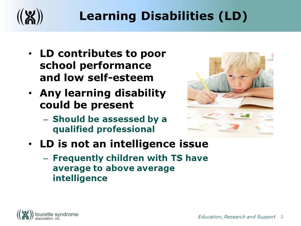 2 Education, Research and Support Learning Disabilities (LD) LD contributes to poor school performance and low self-esteem Any learning disability could be present – Should be assessed by a a qualified professional LD is not an intelligence issue – Frequently children with TS have average to above average intelligence