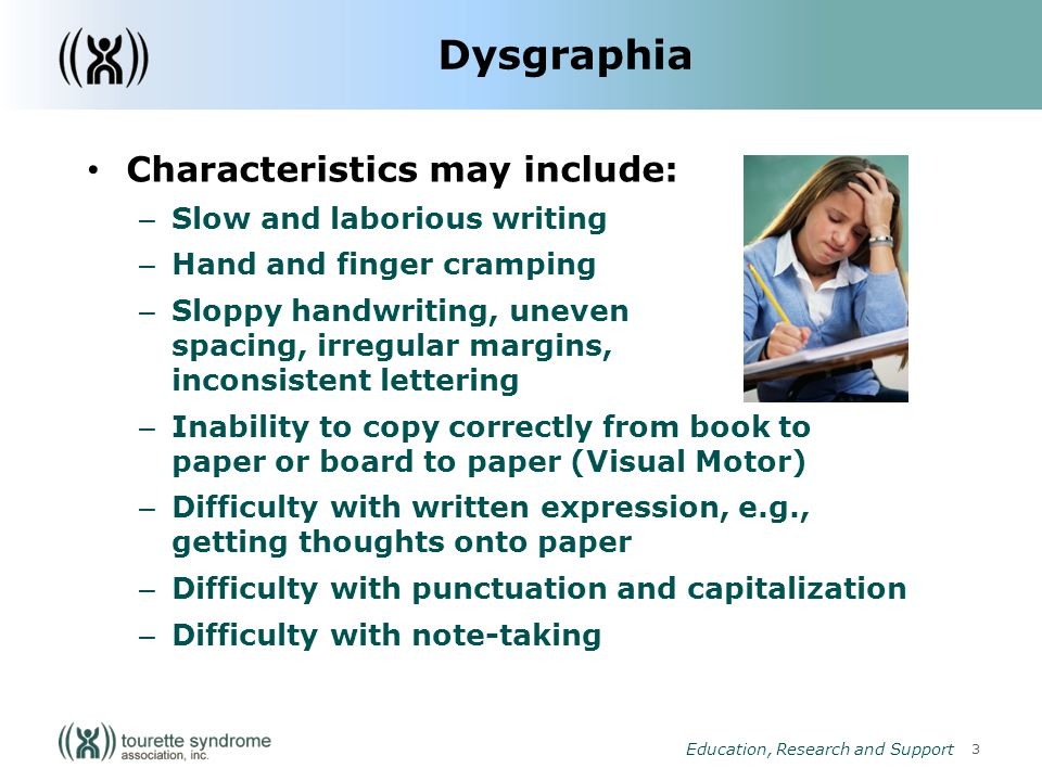 3 Education, Research and Support Dysgraphia Characteristics may include: – Slow and laborious writing – Hand and finger cramping – Sloppy handwriting, uneven spacing, irregular margins, inconsistent lettering – Inability to copy correctly from book to paper or board to paper (Visual Motor) – Difficulty with written expression, e.g., getting thoughts onto paper – Difficulty with punctuation and capitalization – Difficulty with note-taking