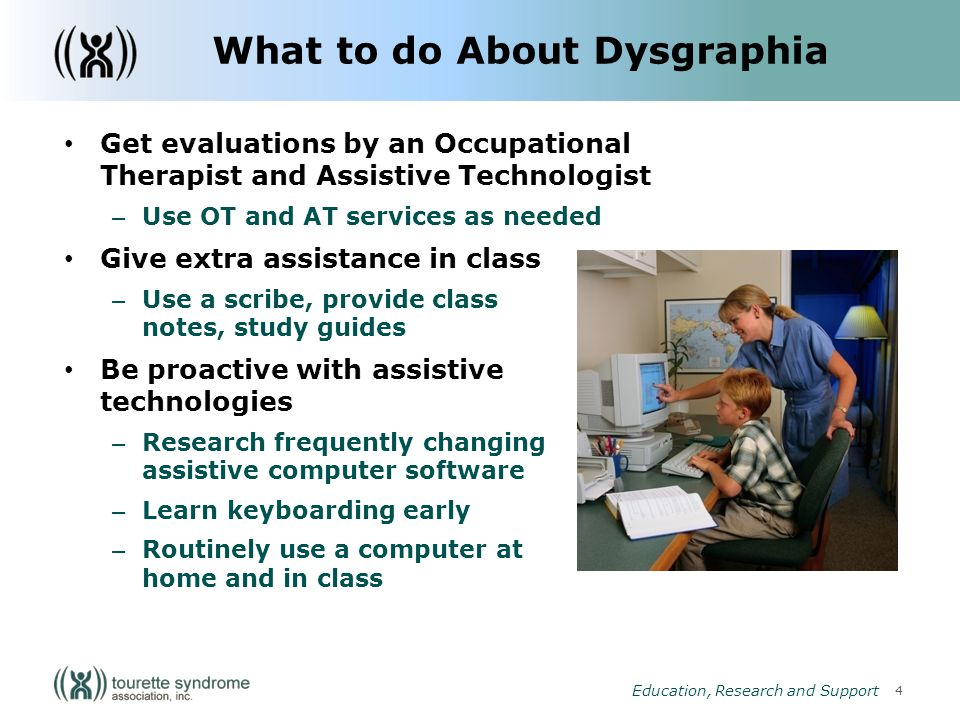 4 Education, Research and Support What to do About Dysgraphia Get evaluations by an Occupational Therapist and Assistive Technologist – Use OT and AT services as needed Give extra assistance in class – Use a scribe, provide class notes, study guides Be proactive with assistive technologies – Research frequently changing assistive computer software – Learn keyboarding early – Routinely use a computer at home and in class