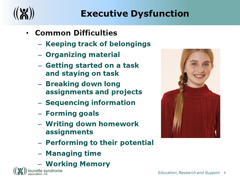 8 Education, Research and Support Executive Dysfunction Common Difficulties – Keeping track of belongings – Organizing material – Getting started on a task and staying on task – Breaking down long assignments and projects – Sequencing information – Forming goals – Writing down homework assignments – Performing to their potential – Managing time – Working Memory