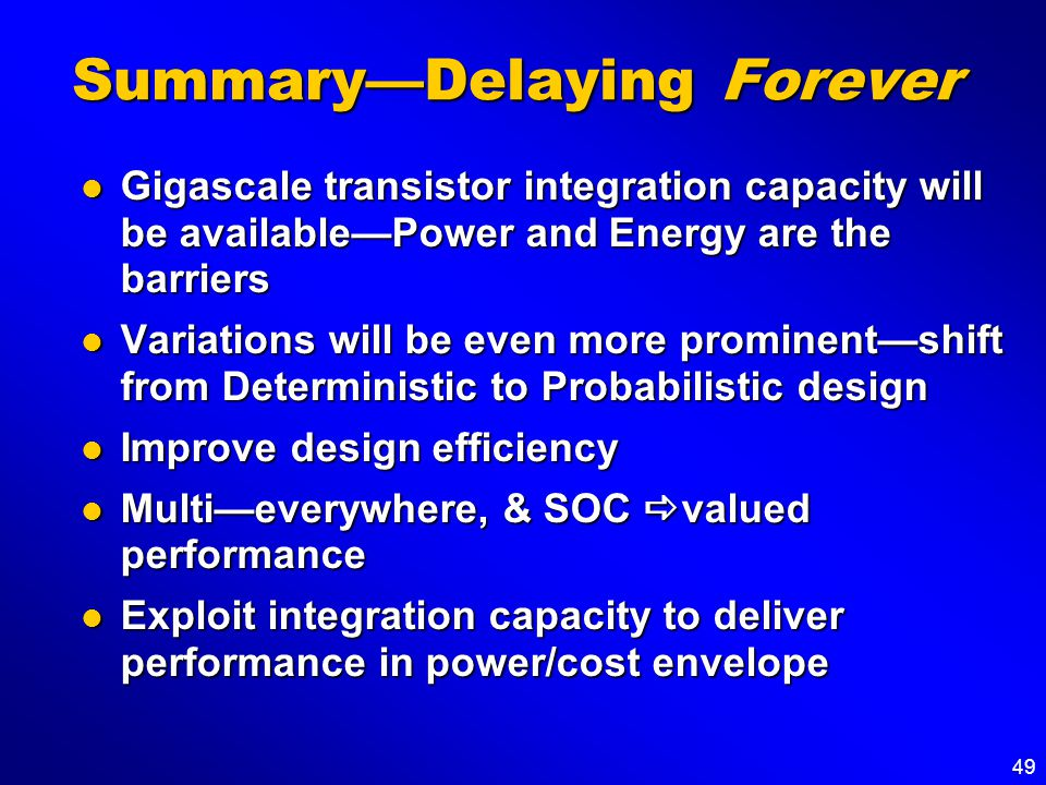 49 SummaryDelaying Forever Gigascale transistor integration capacity will be availablePower and Energy are the barriers Gigascale transistor integrati
