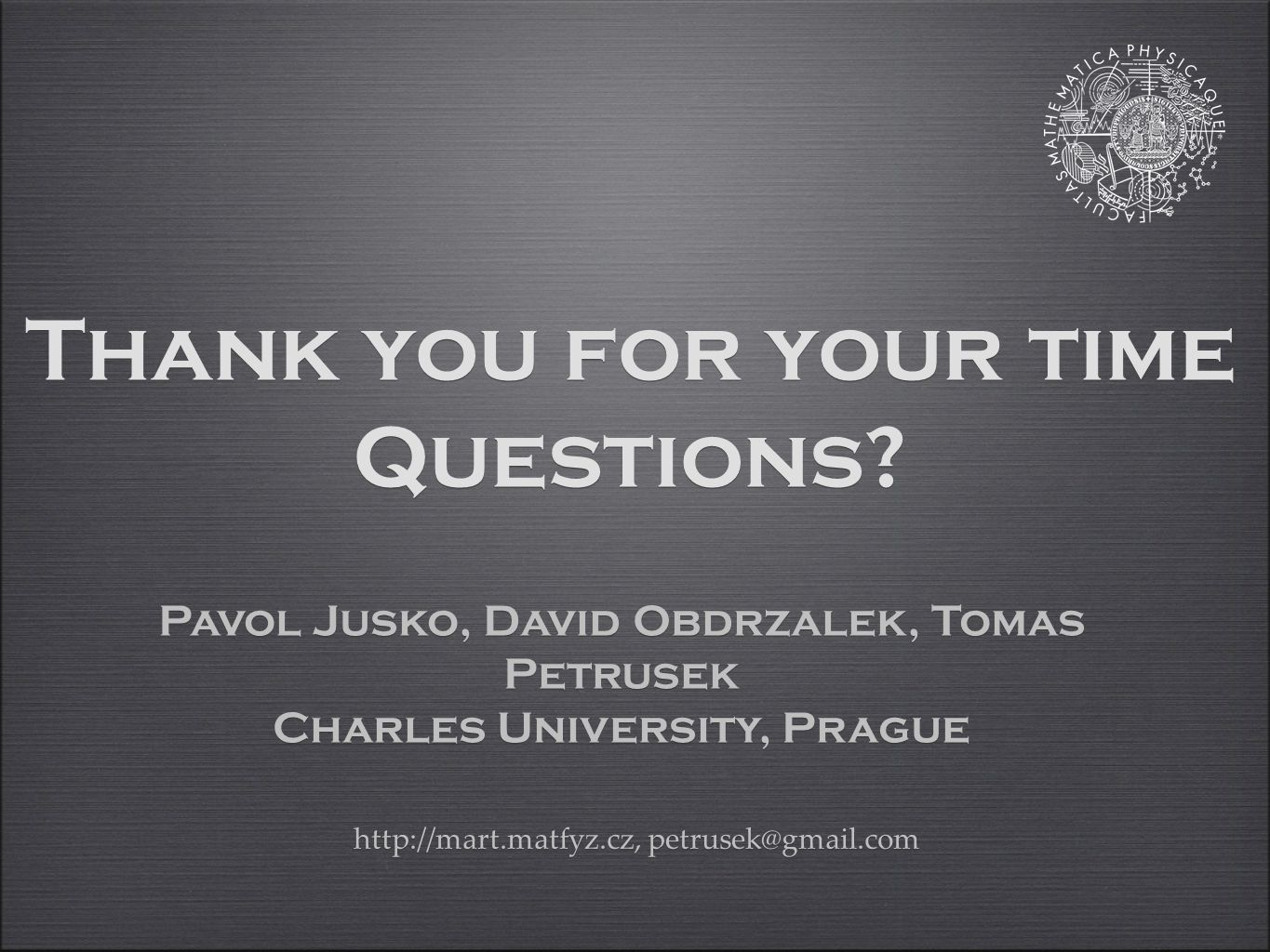 Thank you for your time Questions? Pavol Jusko, David Obdrzalek, Tomas Petrusek Charles University, Prague Pavol Jusko, David Obdrzalek, Tomas Petruse