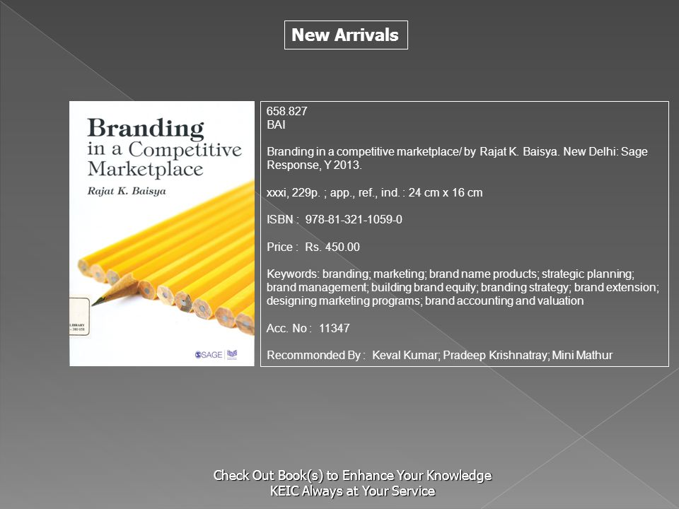 New Arrivals Check Out Book(s) to Enhance Your Knowledge KEIC Always at Your Service 658.827 BAI Branding in a competitive marketplace/ by Rajat K. Ba